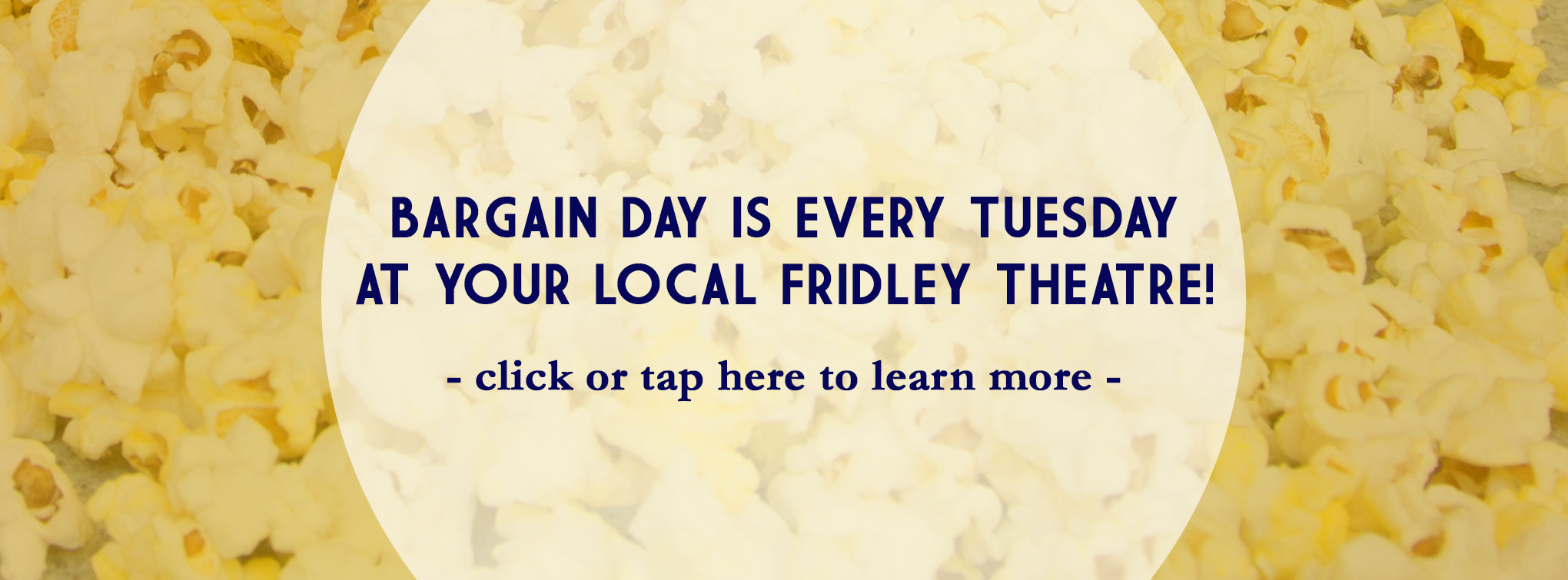 Bargain Day every Tuesday at your local Fridley Theatre! Click here for more information.
