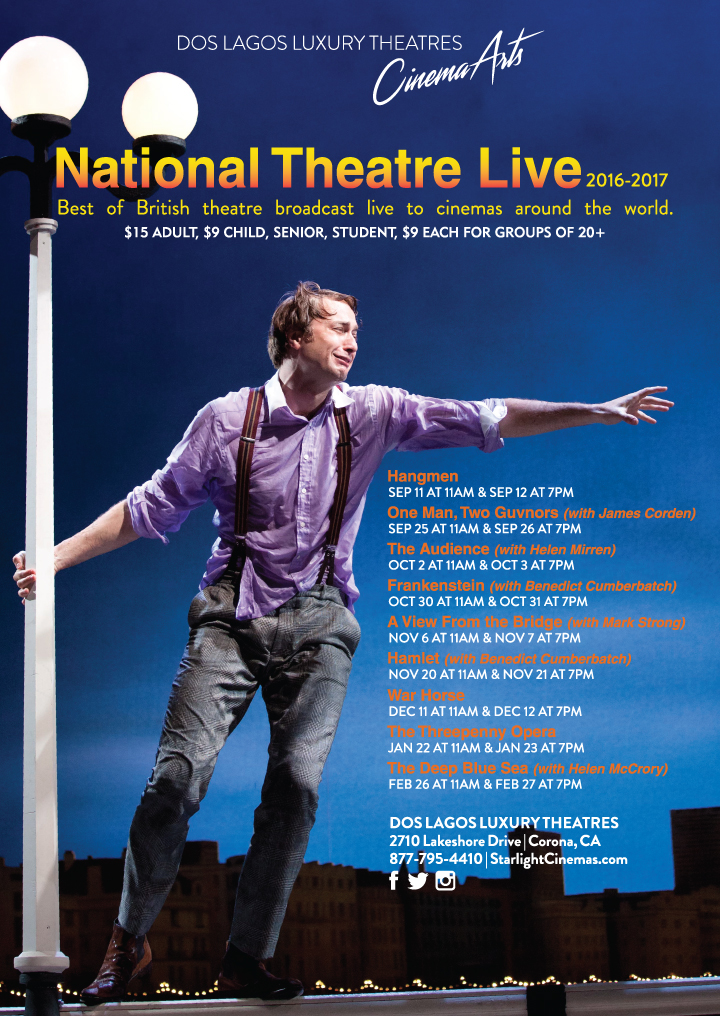 2016-2017 National Theater Live - Best of British theater broadcast live to cinemas around the world. Hangman, 9/11 at 11am & 9/12 At 7pm, One Man, Two Guvnors (with James Corder) 9/25 at 11am & 9/26 at 7pm, The Audience (with Helen Mirren) 10/2 at 11am and 10/3 at 7pm, Frakenstein (with Benedict Cumberbatch) 10/30 at 11am & 10/31 at 7pm, A View From The Bridge (with Mark Strong) 11/6 at 11am & 11/7 at 7pm, Hamlet (with Benedict Cumberbatch) 11/20 at 11am & 11/21 at 7pm, War Horse 12/11 at 11am & 12/12 at 7pm, The Threepenny Opera 1/22 at 11am & 1/23 at 7pm, The Deep Blue Sea (with Helen McCrory) 2/26 at 11am & 2/27 at 7pm.  Tickets $15 Adults, $9 Child, Senior, Student, $9 each for groups of 20+