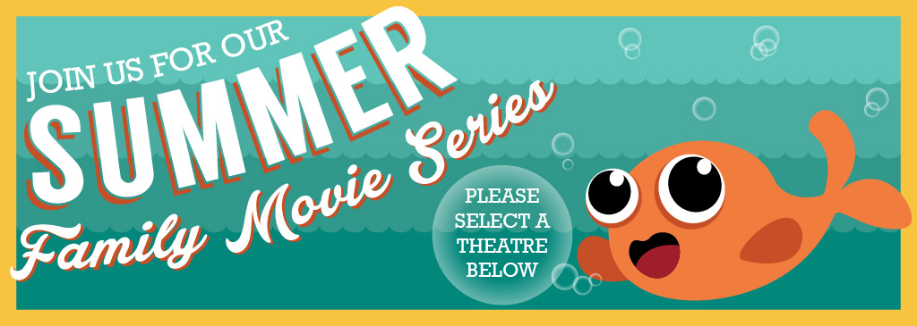 Join us for our Summer Family Movie Series!  Please select a theatre below.