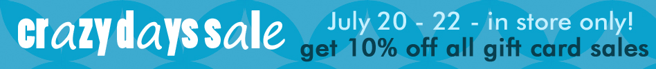 Crazy Days Sale - July 20 - 22, in store only! Get 10% off all gift card sales!