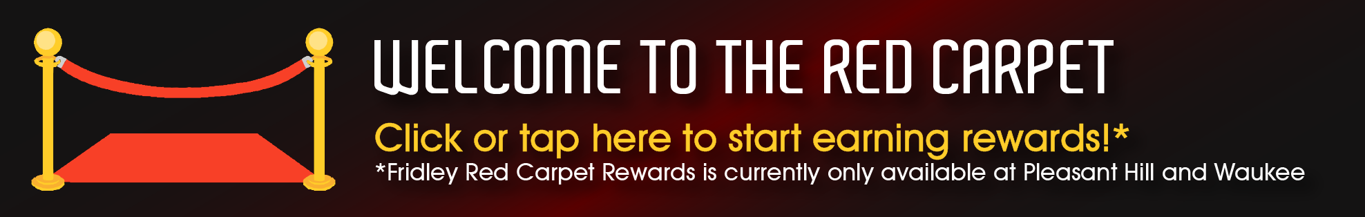 Click here to learn more about our Red Carpet Rewards!