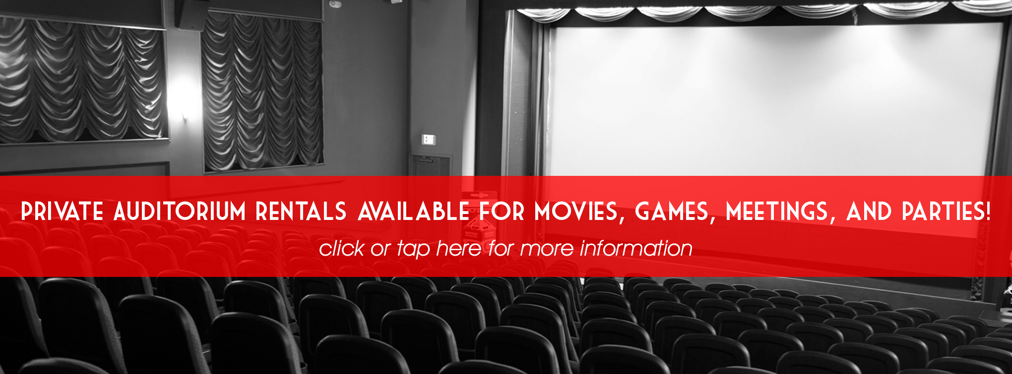 private Auditorium rentals available for movies, games, meetings, and parties! Click or tap here for more information.