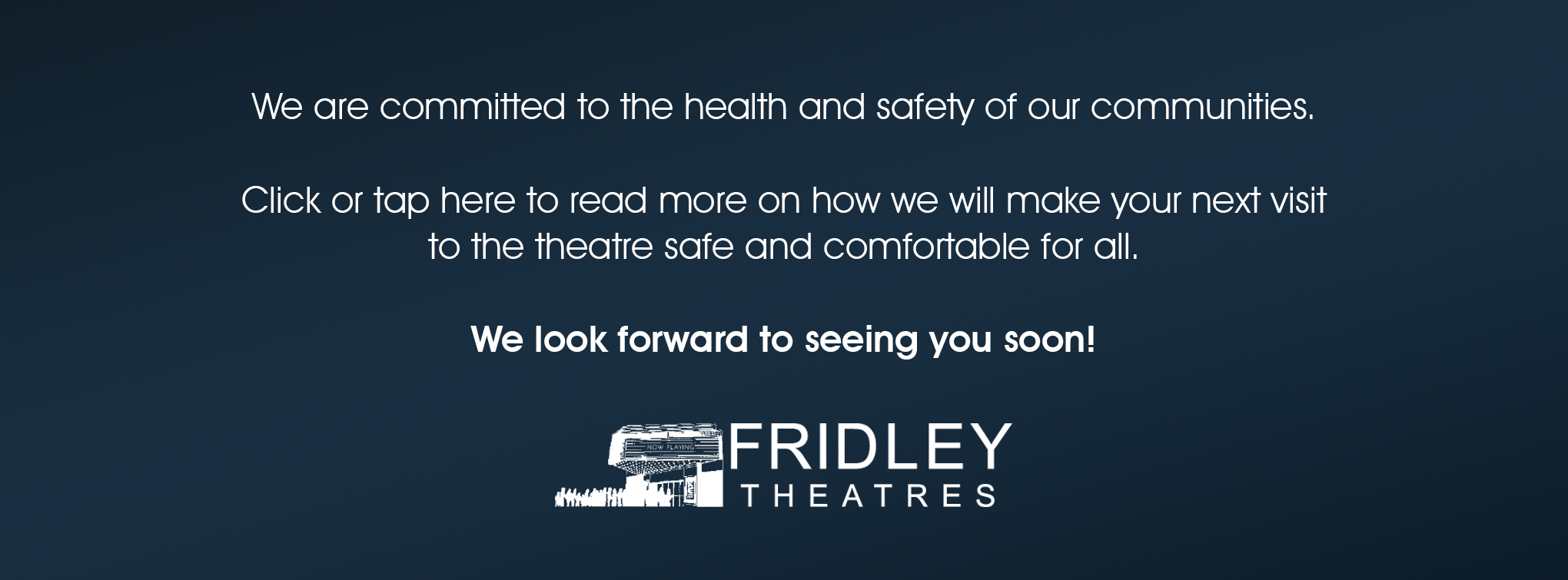 We are committed to the health and safety of our communities.  Click or tap here to read more on how we will make your next visit to the theatre safe and comfortable for all.